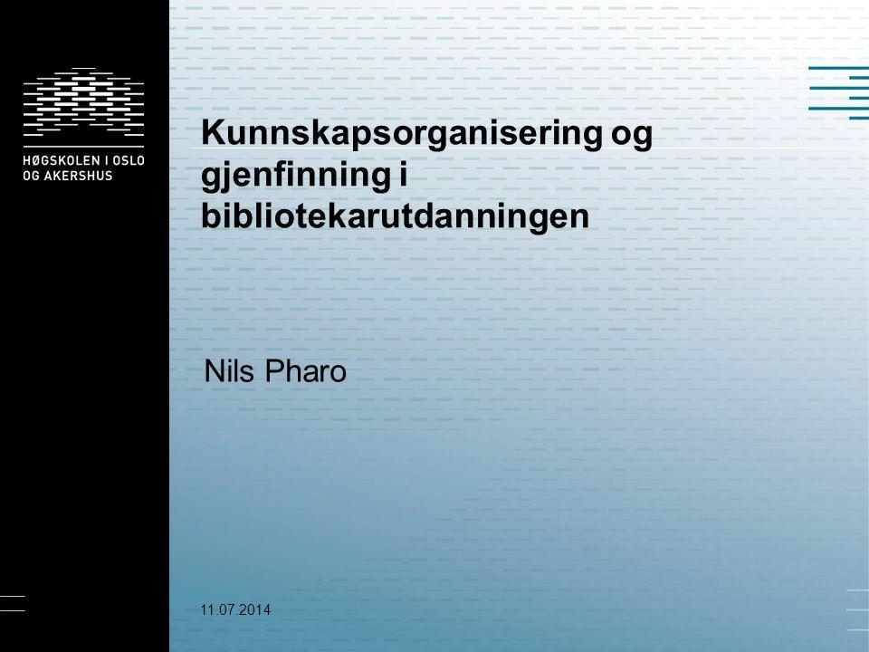 Kunnskapsorganisering og gjenfinning i bibliotekarutdanningen Nils Pharo 11.07.2014
