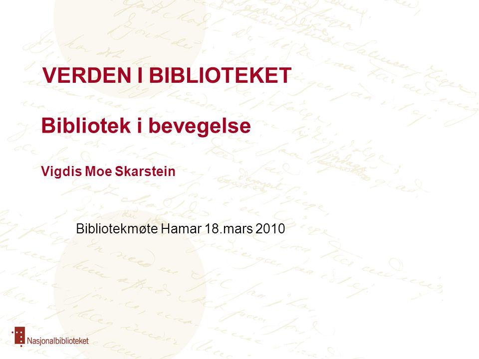 Bibliotek i bevegelse Vigdis Moe Skarstein Bibliotekmøte Hamar 18.mars 2010 VERDEN I BIBLIOTEKET