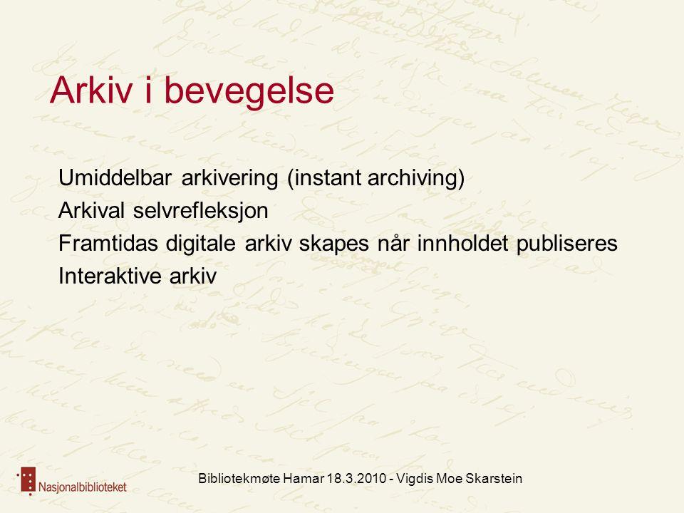 Arkiv i bevegelse Umiddelbar arkivering (instant archiving) Arkival selvrefleksjon Framtidas digitale arkiv skapes når innholdet publiseres Interaktive arkiv Bibliotekmøte Hamar 18.3.2010 - Vigdis Moe Skarstein