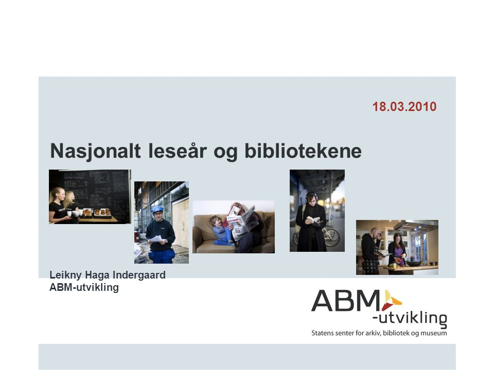 Nasjonalt leseår og bibliotekene Leikny Haga Indergaard ABM-utvikling 18.03.2010