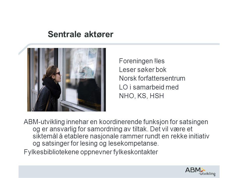 Sentrale aktører Foreningen !les Leser søker bok Norsk forfattersentrum LO i samarbeid med NHO, KS, HSH ABM-utvikling innehar en koordinerende funksjon for satsingen og er ansvarlig for samordning av tiltak.
