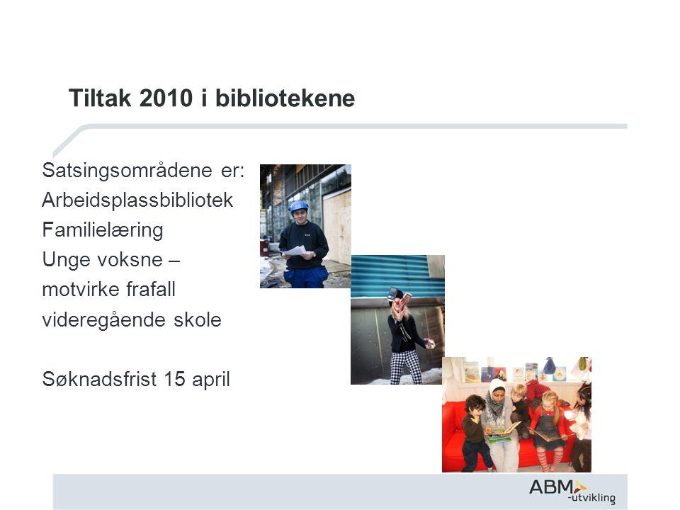 Tiltak 2010 i bibliotekene Satsingsområdene er: Arbeidsplassbibliotek Familielæring Unge voksne – motvirke frafall videregående skole Søknadsfrist 15 april