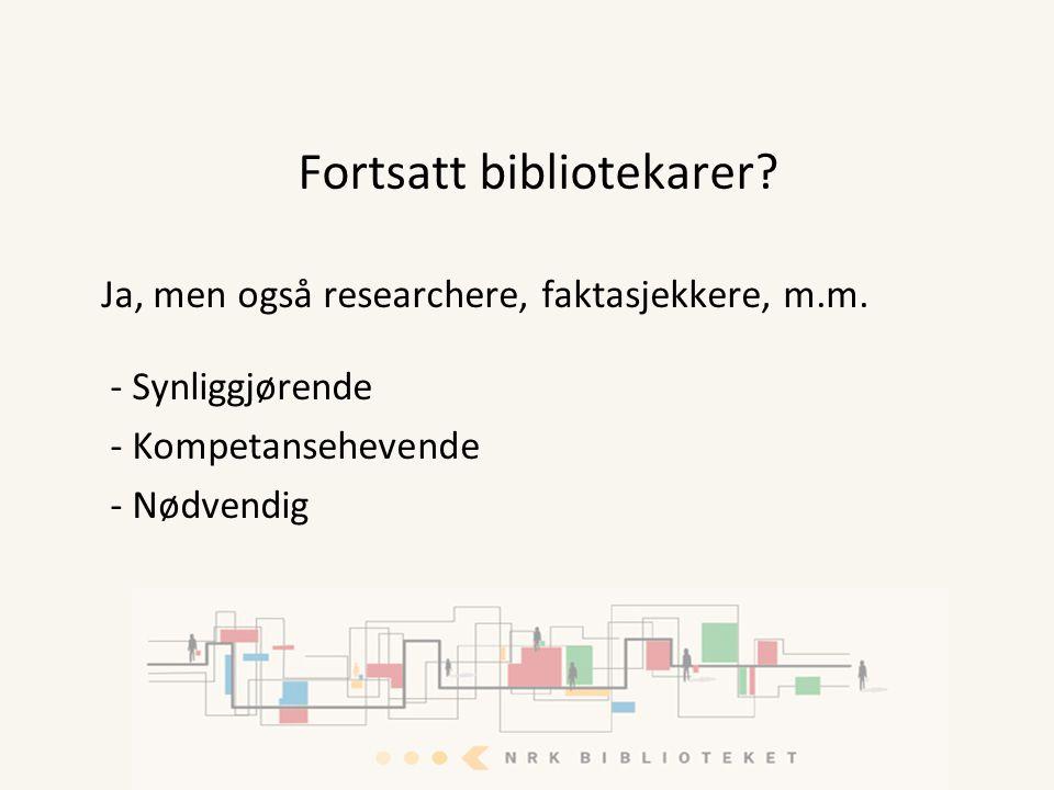 Fortsatt bibliotekarer? Ja, men også researchere, faktasjekkere, m.m. - Synliggjørende - Kompetansehevende - Nødvendig