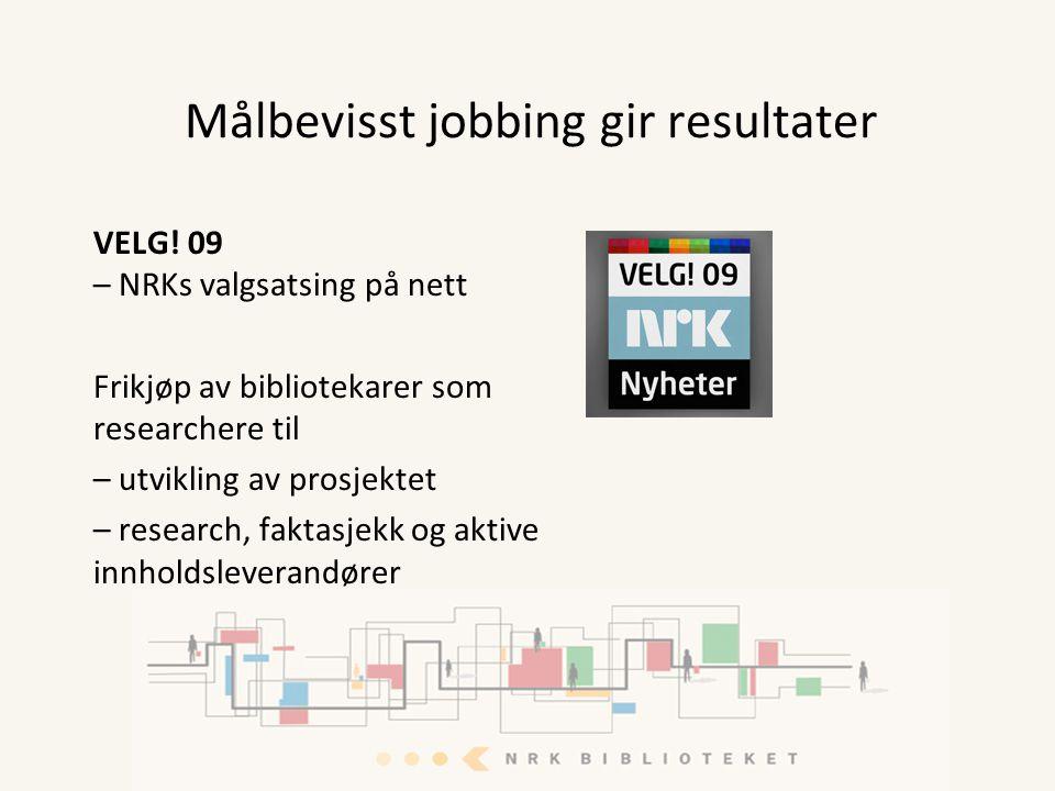 Målbevisst jobbing gir resultater VELG! 09 – NRKs valgsatsing på nett Frikjøp av bibliotekarer som researchere til – utvikling av prosjektet – researc