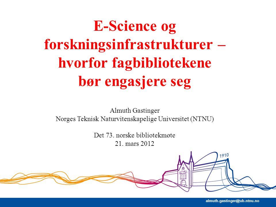 almuth.gastinger@ub.ntnu.no E-Science og forskningsinfrastrukturer – hvorfor fagbibliotekene bør engasjere seg Almuth Gastinger Norges Teknisk Naturvi