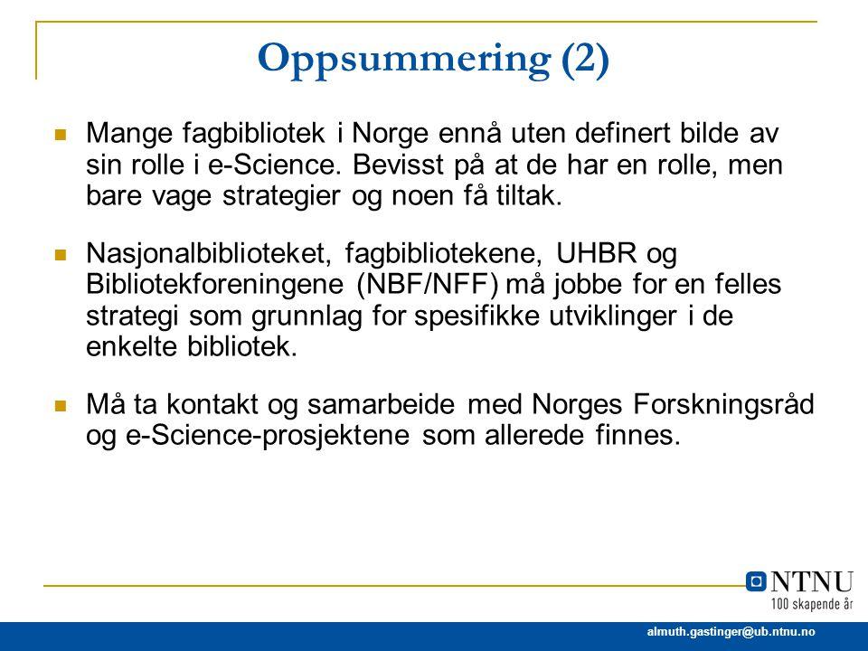 almuth.gastinger@ub.ntnu.no Oppsummering (2) Mange fagbibliotek i Norge ennå uten definert bilde av sin rolle i e-Science. Bevisst på at de har en rol