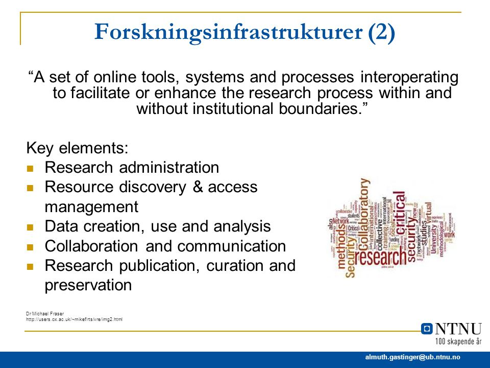 almuth.gastinger@ub.ntnu.no Forskningsinfrastrukturer (2) A set of online tools, systems and processes interoperating to facilitate or enhance the research process within and without institutional boundaries. Key elements: Research administration Resource discovery & access management Data creation, use and analysis Collaboration and communication Research publication, curation and preservation Dr Michael Fraser http://users.ox.ac.uk/~mikef/rts/vre/img2.html