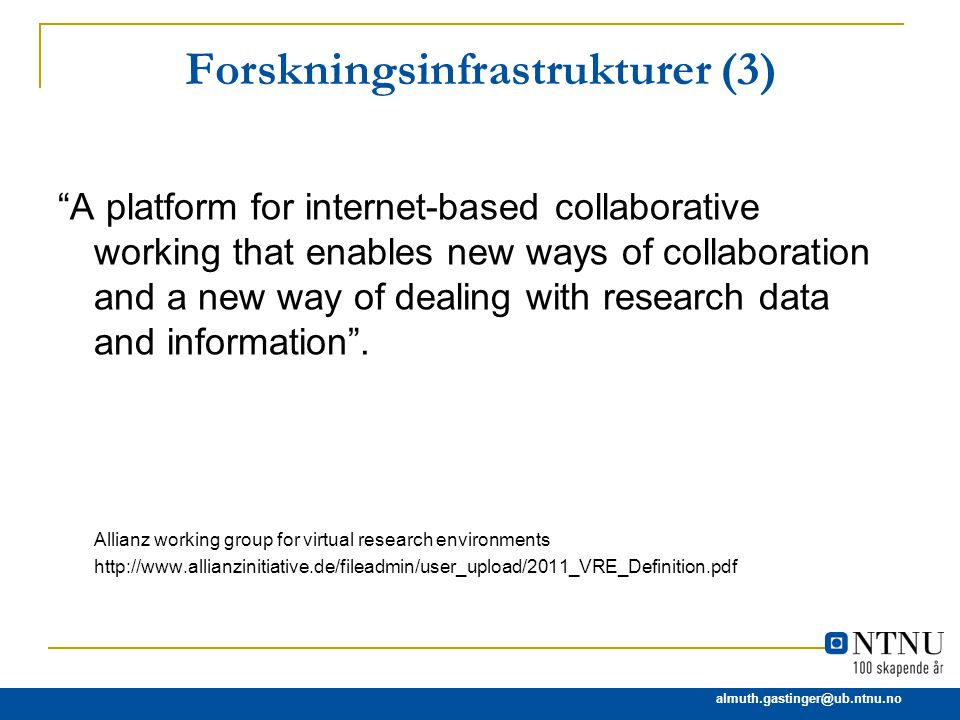 almuth.gastinger@ub.ntnu.no Forskningsinfrastrukturer (3) A platform for internet-based collaborative working that enables new ways of collaboration and a new way of dealing with research data and information .