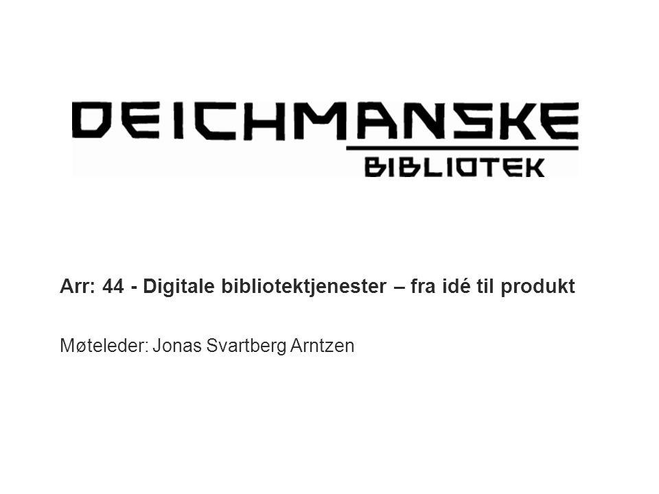 Arr: 44 - Digitale bibliotektjenester – fra idé til produkt Møteleder: Jonas Svartberg Arntzen