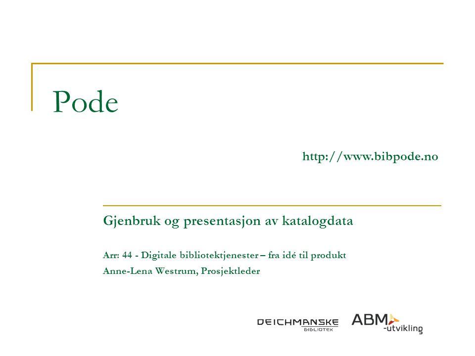Pode http://www.bibpode.no Gjenbruk og presentasjon av katalogdata Arr: 44 - Digitale bibliotektjenester – fra idé til produkt Anne-Lena Westrum, Pros