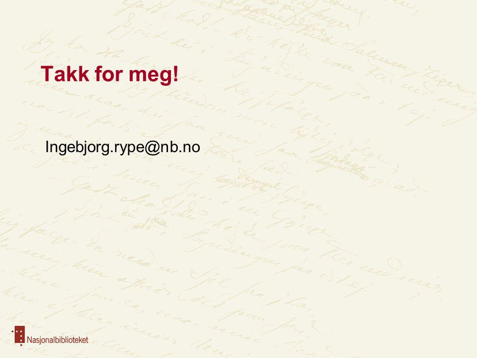 Takk for meg! Ingebjorg.rype@nb.no
