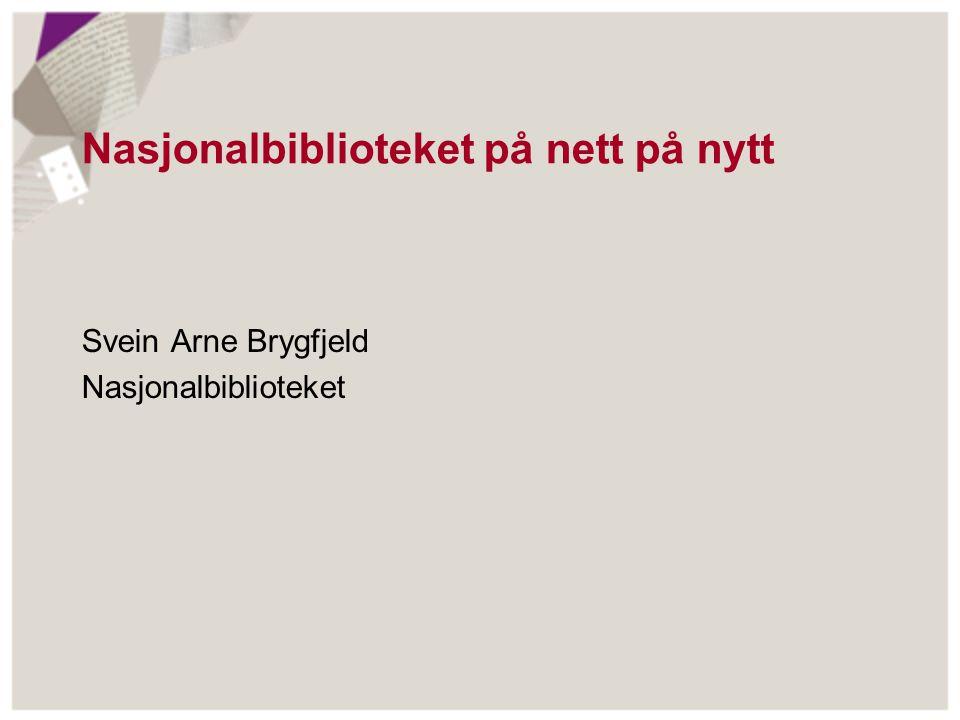Nasjonalbiblioteket på nett på nytt Svein Arne Brygfjeld Nasjonalbiblioteket