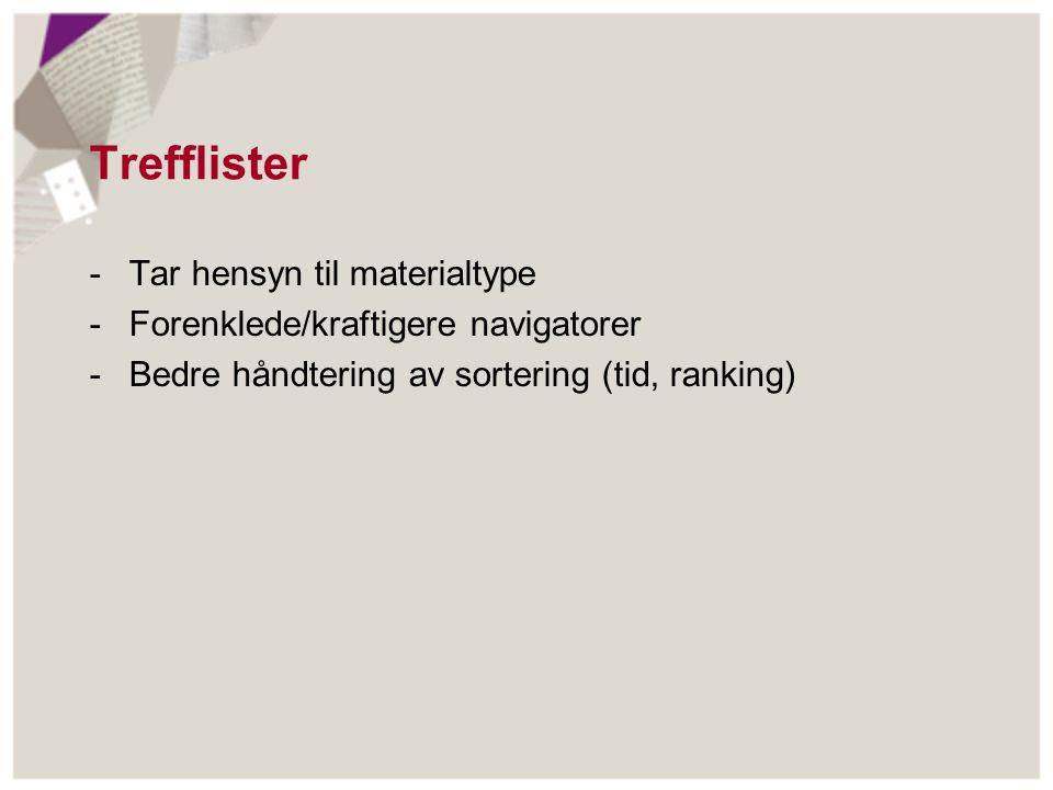 Trefflister -Tar hensyn til materialtype -Forenklede/kraftigere navigatorer -Bedre håndtering av sortering (tid, ranking)