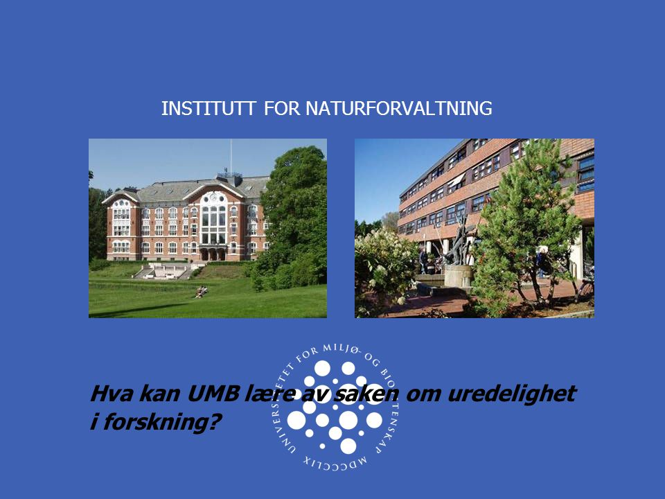INSTITUTT FOR NATURFORVALTNING Hva kan UMB lære av saken om uredelighet i forskning?