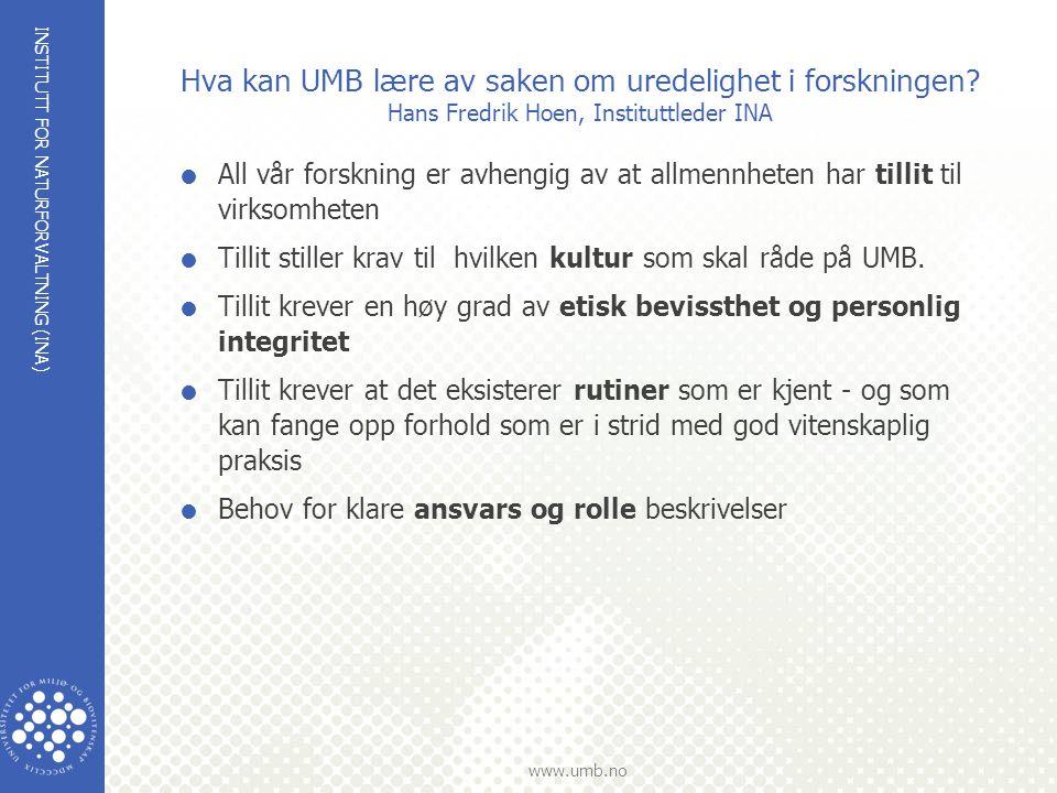 INSTITUTT FOR NATURFORVALTNING (INA) www.umb.no Hva kan UMB lære av saken om uredelighet i forskningen? Hans Fredrik Hoen, Instituttleder INA  All vå