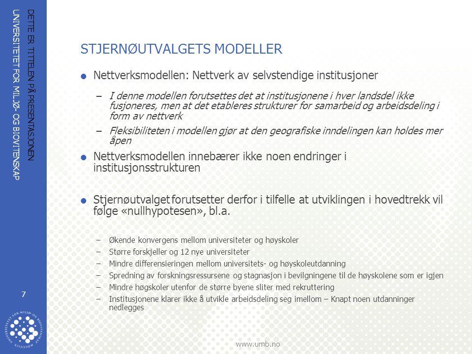 UNIVERSITETET FOR MILJØ- OG BIOVITENSKAP www.umb.no DETTE ER TITTELEN PÅ PRESENTASJONEN 7 STJERNØUTVALGETS MODELLER  Nettverksmodellen: Nettverk av selvstendige institusjoner –I denne modellen forutsettes det at institusjonene i hver landsdel ikke fusjoneres, men at det etableres strukturer for samarbeid og arbeidsdeling i form av nettverk –Fleksibiliteten i modellen gjør at den geografiske inndelingen kan holdes mer åpen  Nettverksmodellen innebærer ikke noen endringer i institusjonsstrukturen  Stjernøutvalget forutsetter derfor i tilfelle at utviklingen i hovedtrekk vil følge «nullhypotesen», bl.a.