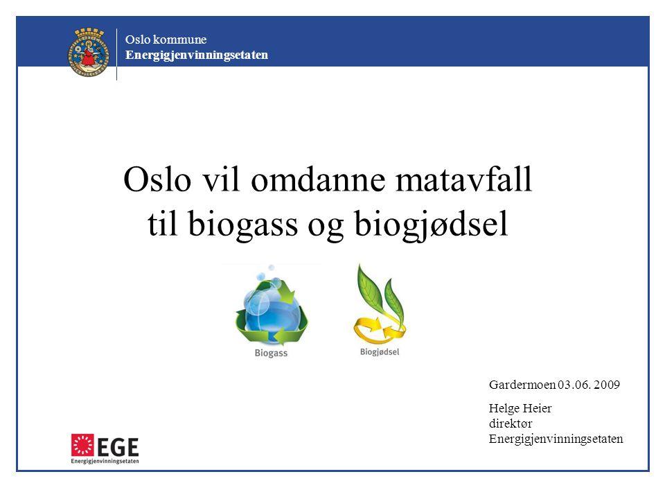 Oslo kommune Energigjenvinningsetaten Oslo vil omdanne matavfall til biogass og biogjødsel Gardermoen 03.06. 2009 Helge Heier direktør Energigjenvinni