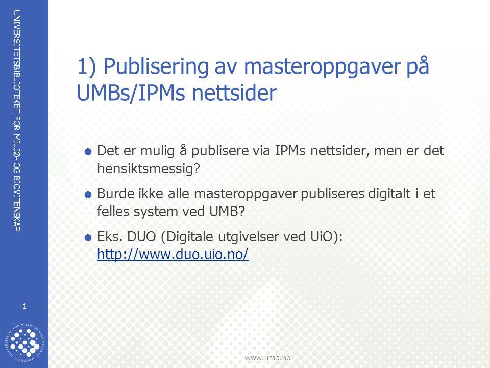 UNIVERSITETSBIBLIOTEKET FOR MILJØ- OG BIOVITENSKAP www.umb.no 1 1) Publisering av masteroppgaver på UMBs/IPMs nettsider  Det er mulig å publisere via IPMs nettsider, men er det hensiktsmessig.