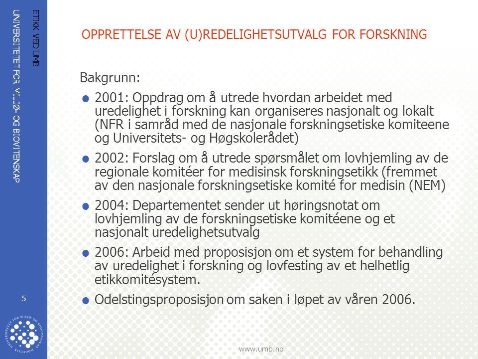 UNIVERSITETET FOR MILJØ- OG BIOVITENSKAP www.umb.no ETIKK VED UMB 5 OPPRETTELSE AV (U)REDELIGHETSUTVALG FOR FORSKNING Bakgrunn:  2001: Oppdrag om å utrede hvordan arbeidet med uredelighet i forskning kan organiseres nasjonalt og lokalt (NFR i samråd med de nasjonale forskningsetiske komiteene og Universitets- og Høgskolerådet)  2002: Forslag om å utrede spørsmålet om lovhjemling av de regionale komitéer for medisinsk forskningsetikk (fremmet av den nasjonale forskningsetiske komité for medisin (NEM)  2004: Departementet sender ut høringsnotat om lovhjemling av de forskningsetiske komitéene og et nasjonalt uredelighetsutvalg  2006: Arbeid med proposisjon om et system for behandling av uredelighet i forskning og lovfesting av et helhetlig etikkomitésystem.