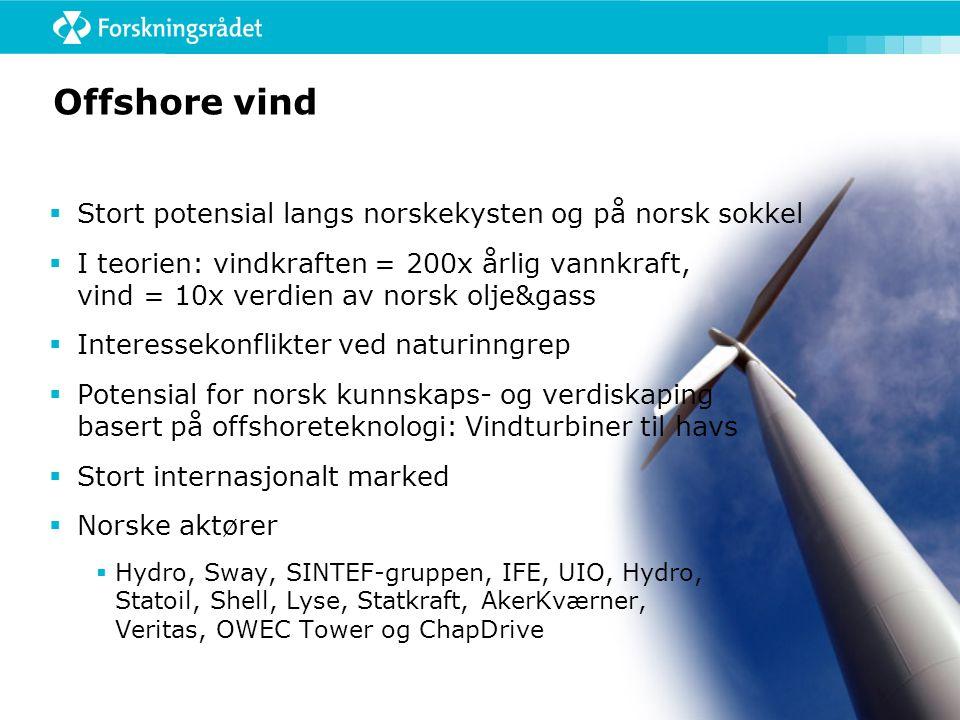 Offshore vind  Stort potensial langs norskekysten og på norsk sokkel  I teorien: vindkraften = 200x årlig vannkraft, vind = 10x verdien av norsk olje&gass  Interessekonflikter ved naturinngrep  Potensial for norsk kunnskaps- og verdiskaping basert på offshoreteknologi: Vindturbiner til havs  Stort internasjonalt marked  Norske aktører  Hydro, Sway, SINTEF-gruppen, IFE, UIO, Hydro, Statoil, Shell, Lyse, Statkraft, AkerKværner, Veritas, OWEC Tower og ChapDrive