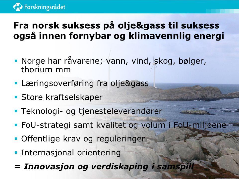 Fra norsk suksess på olje&gass til suksess også innen fornybar og klimavennlig energi  Norge har råvarene; vann, vind, skog, bølger, thorium mm  Læringsoverføring fra olje&gass  Store kraftselskaper  Teknologi- og tjenesteleverandører  FoU-strategi samt kvalitet og volum i FoU-miljøene  Offentlige krav og reguleringer  Internasjonal orientering = Innovasjon og verdiskaping i samspill