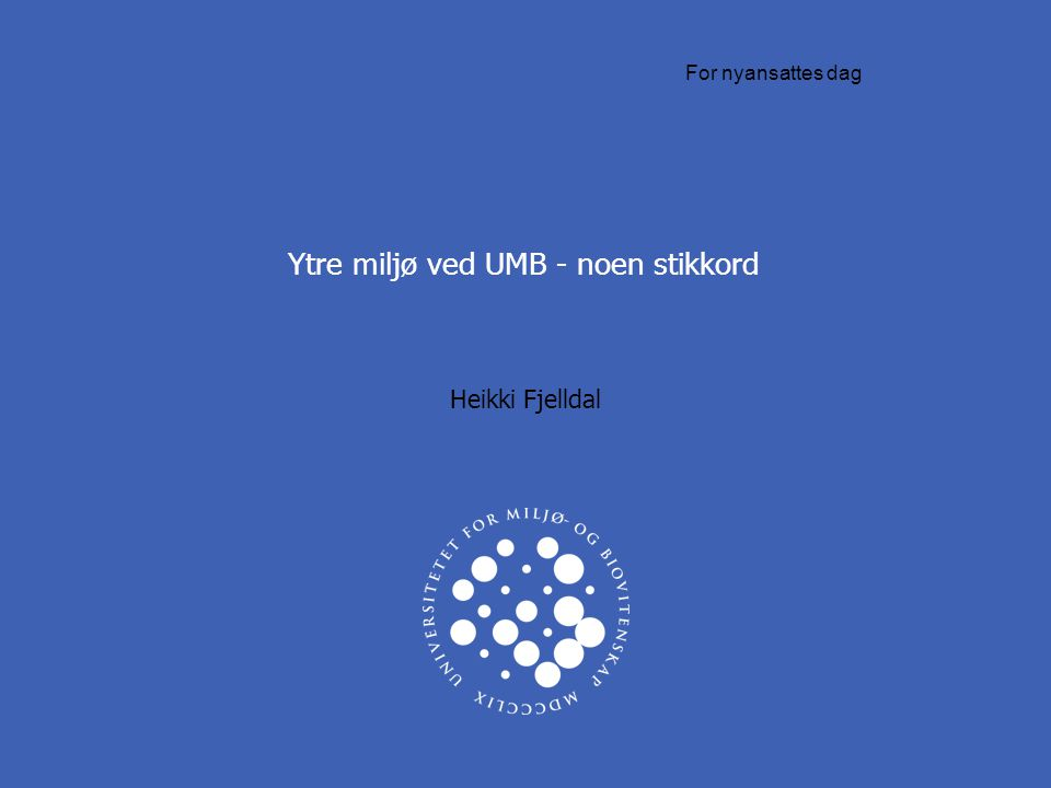 Ytre miljø ved UMB - noen stikkord Heikki Fjelldal For nyansattes dag