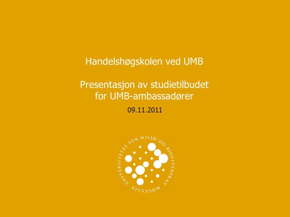 Handelshøgskolen ved UMB Presentasjon av studietilbudet for UMB-ambassadører 09.11.2011