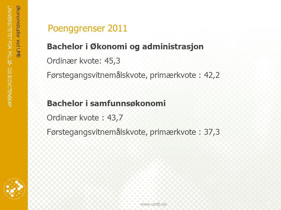UNIVERSITETET FOR MILJØ- OG BIOVITENSKAP www.umb.no Poenggrenser 2011 Bachelor i Økonomi og administrasjon Ordinær kvote: 45,3 Førstegangsvitnemålskvote, primærkvote : 42,2 Bachelor i samfunnsøkonomi Ordinær kvote : 43,7 Førstegangsvitnemålskvote, primærkvote : 37,3 Økonomistudier ved UMB 18