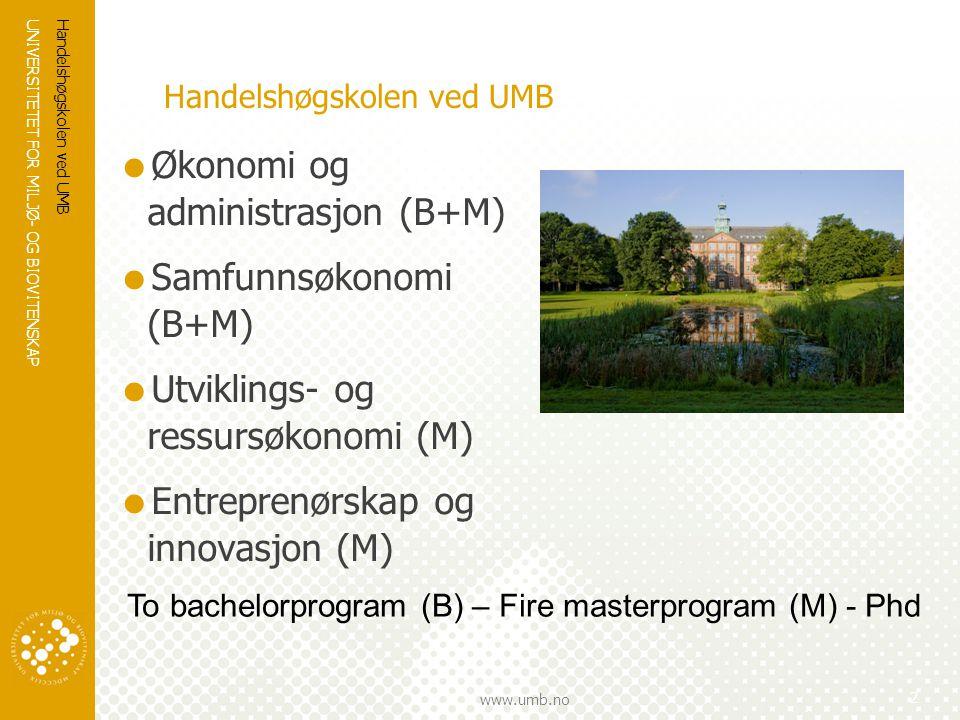 UNIVERSITETET FOR MILJØ- OG BIOVITENSKAP www.umb.no Handelshøgskolen ved UMB  Økonomi og administrasjon (B+M)  Samfunnsøkonomi (B+M)  Utviklings- og ressursøkonomi (M)  Entreprenørskap og innovasjon (M) Handelshøgskolen ved UMB 2 To bachelorprogram (B) – Fire masterprogram (M) - Phd