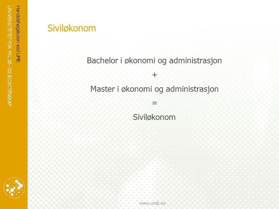 UNIVERSITETET FOR MILJØ- OG BIOVITENSKAP www.umb.no Siviløkonom Bachelor i økonomi og administrasjon + Master i økonomi og administrasjon = Siviløkonom Handelshøgskolen ved UMB 9