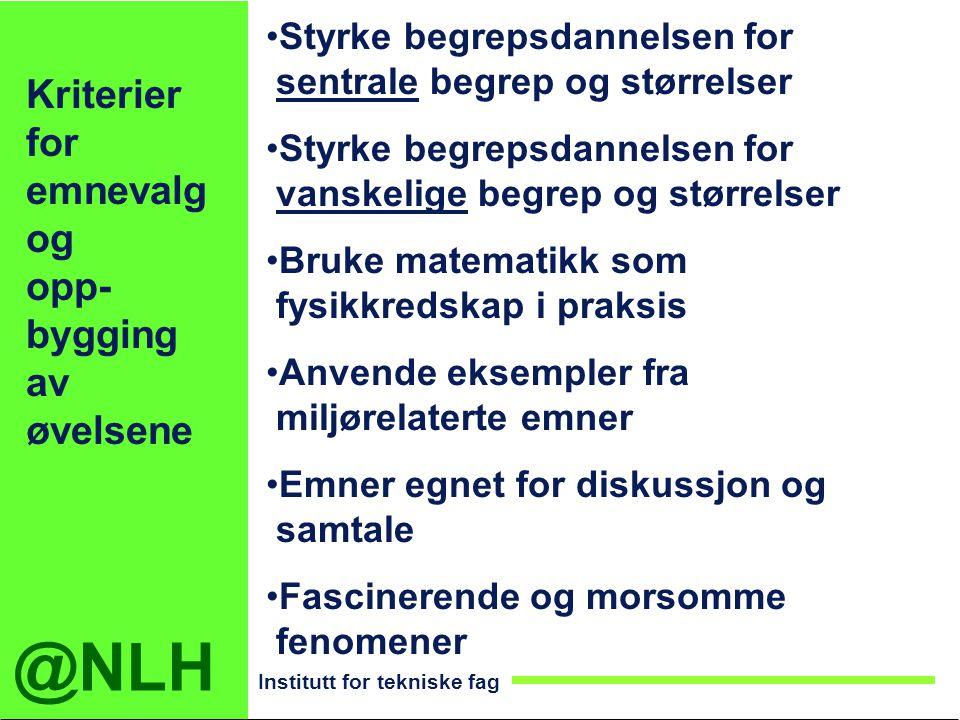 @NLH Institutt for tekniske fag Kriterier for emnevalg og opp- bygging av øvelsene Styrke begrepsdannelsen for sentrale begrep og størrelser Styrke be