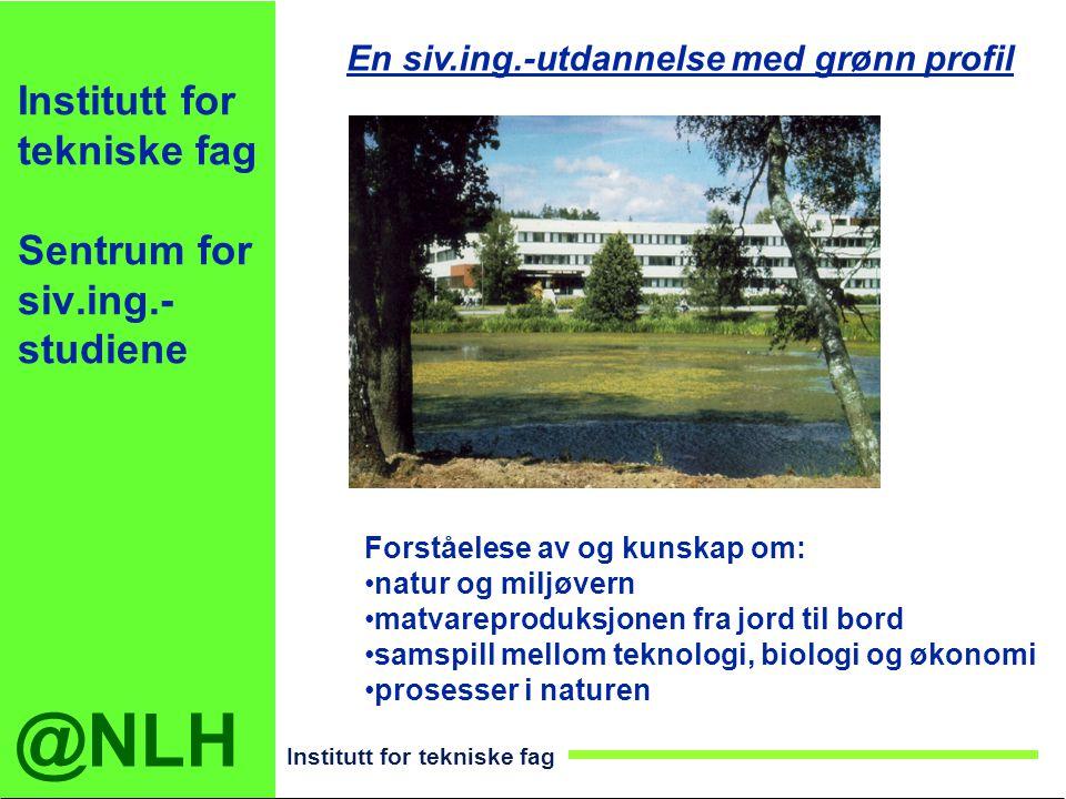 @NLH Institutt for tekniske fag Institutt for tekniske fag Sentrum for siv.ing.- studiene En siv.ing.-utdannelse med grønn profil Forståelese av og ku