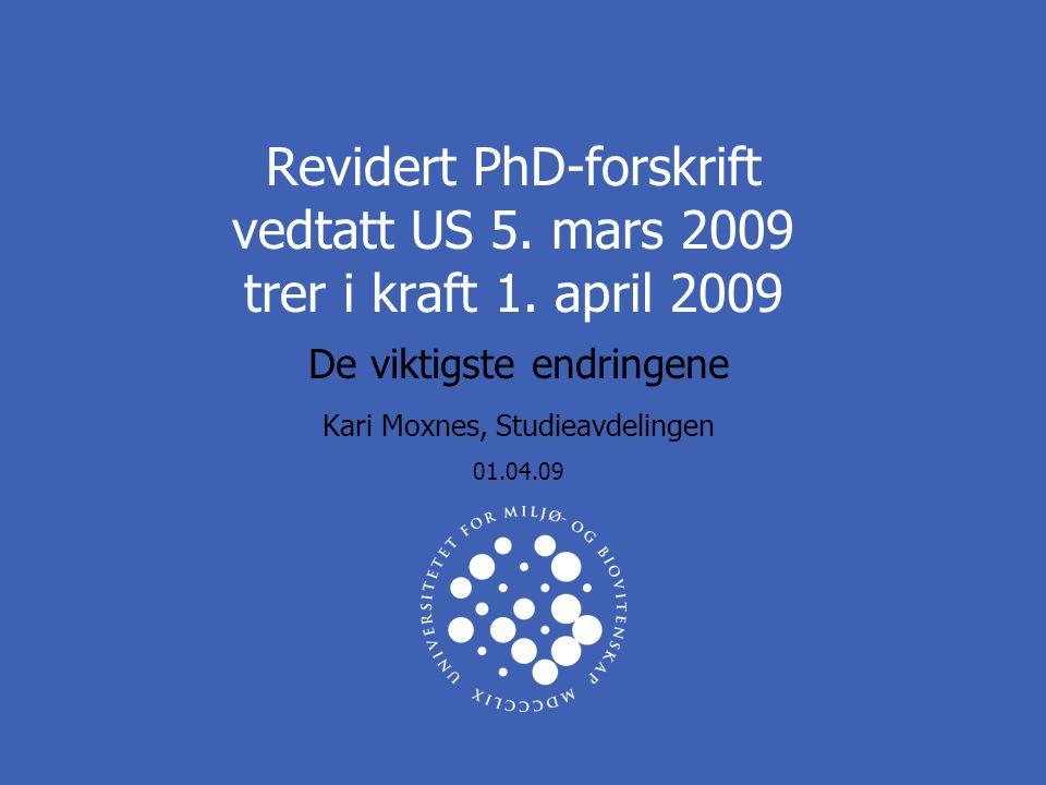 Revidert PhD-forskrift vedtatt US 5. mars 2009 trer i kraft 1. april 2009 De viktigste endringene Kari Moxnes, Studieavdelingen 01.04.09