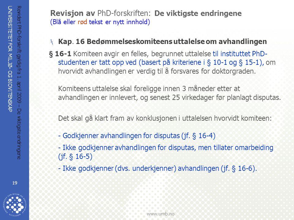 UNIVERSITETET FOR MILJØ- OG BIOVITENSKAP www.umb.no Revidert PhD-forskrift gyldig fra 1. april 2009 – De viktigste endringene 19 Revisjon av PhD-forsk