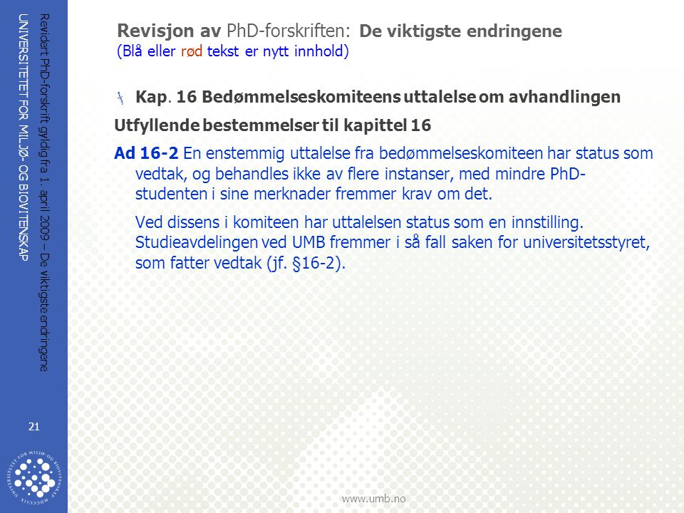 UNIVERSITETET FOR MILJØ- OG BIOVITENSKAP www.umb.no Revidert PhD-forskrift gyldig fra 1. april 2009 – De viktigste endringene 21 Revisjon av PhD-forsk