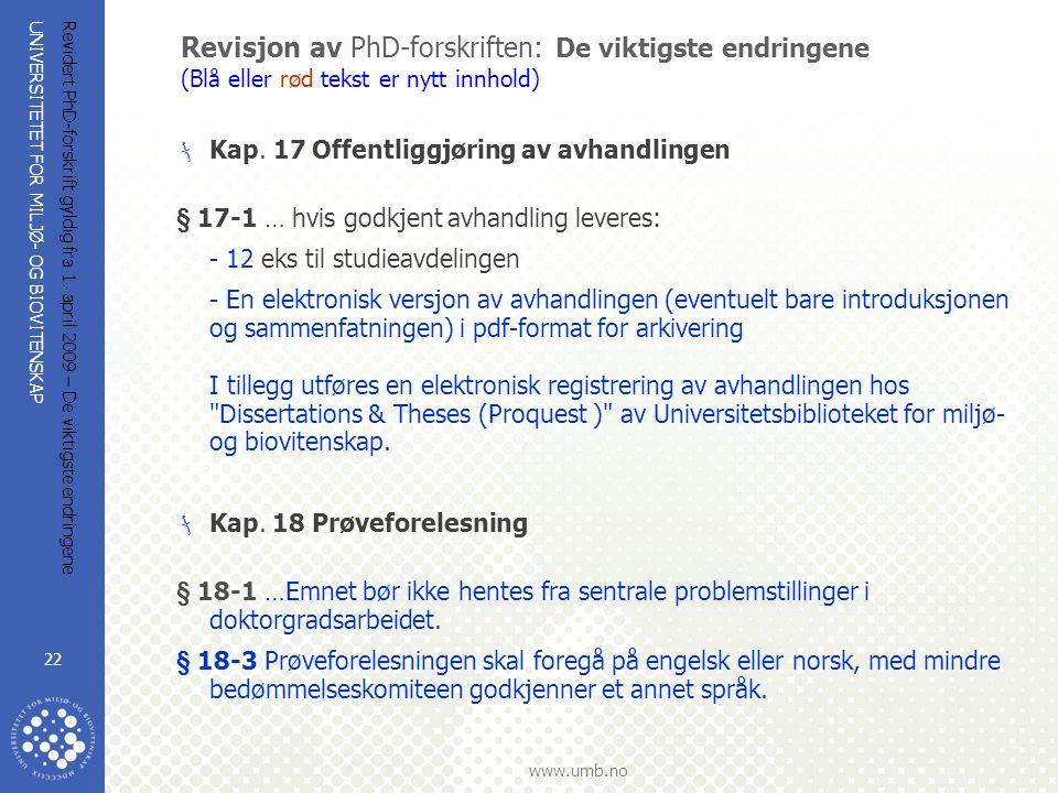 UNIVERSITETET FOR MILJØ- OG BIOVITENSKAP www.umb.no Revidert PhD-forskrift gyldig fra 1. april 2009 – De viktigste endringene 22 Revisjon av PhD-forsk