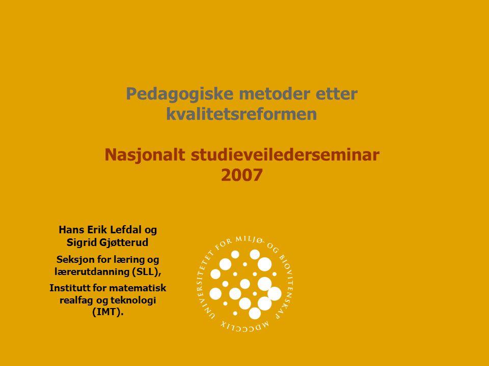 Pedagogiske metoder etter kvalitetsreformen Nasjonalt studieveilederseminar 2007 Hans Erik Lefdal og Sigrid Gjøtterud Seksjon for læring og lærerutdan
