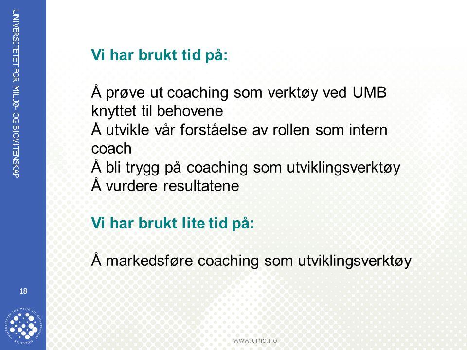 UNIVERSITETET FOR MILJØ- OG BIOVITENSKAP www.umb.no 18 Vi har brukt tid på: Å prøve ut coaching som verktøy ved UMB knyttet til behovene Å utvikle vår
