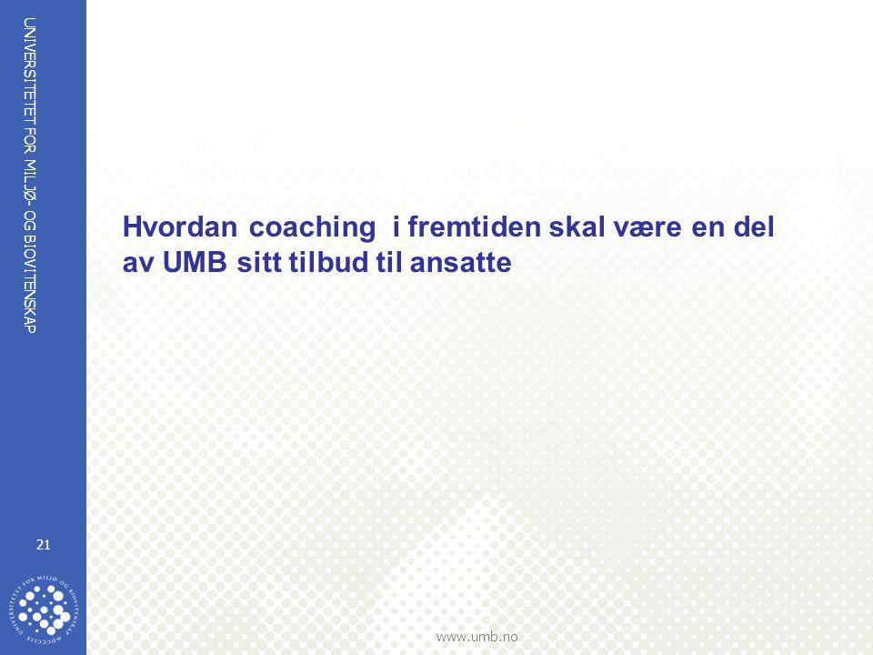 UNIVERSITETET FOR MILJØ- OG BIOVITENSKAP www.umb.no 21 Hvordan coaching i fremtiden skal være en del av UMB sitt tilbud til ansatte