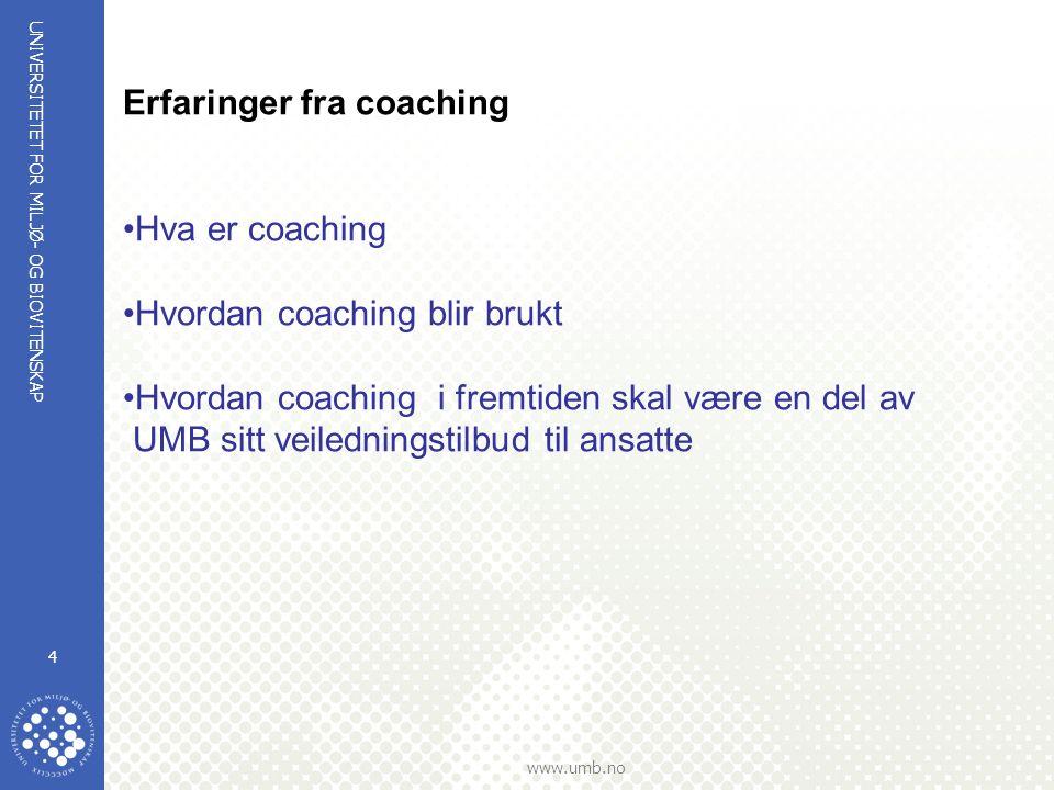 UNIVERSITETET FOR MILJØ- OG BIOVITENSKAP www.umb.no 4 Erfaringer fra coaching Hva er coaching Hvordan coaching blir brukt Hvordan coaching i fremtiden skal være en del av UMB sitt veiledningstilbud til ansatte