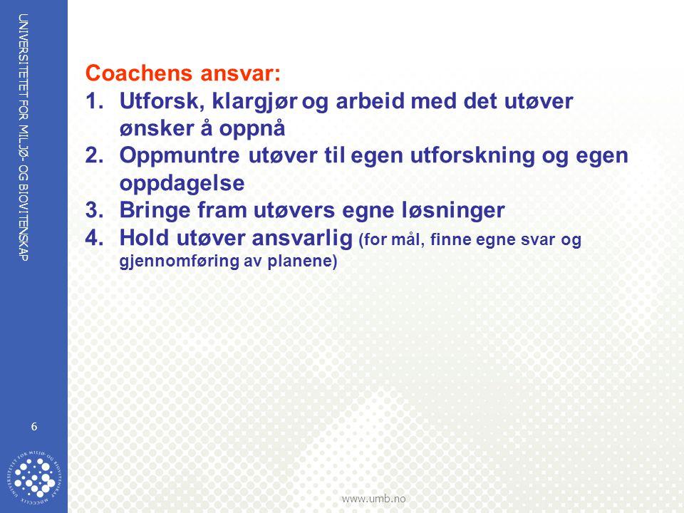 UNIVERSITETET FOR MILJØ- OG BIOVITENSKAP www.umb.no 6 Coachens ansvar: 1.Utforsk, klargjør og arbeid med det utøver ønsker å oppnå 2.Oppmuntre utøver