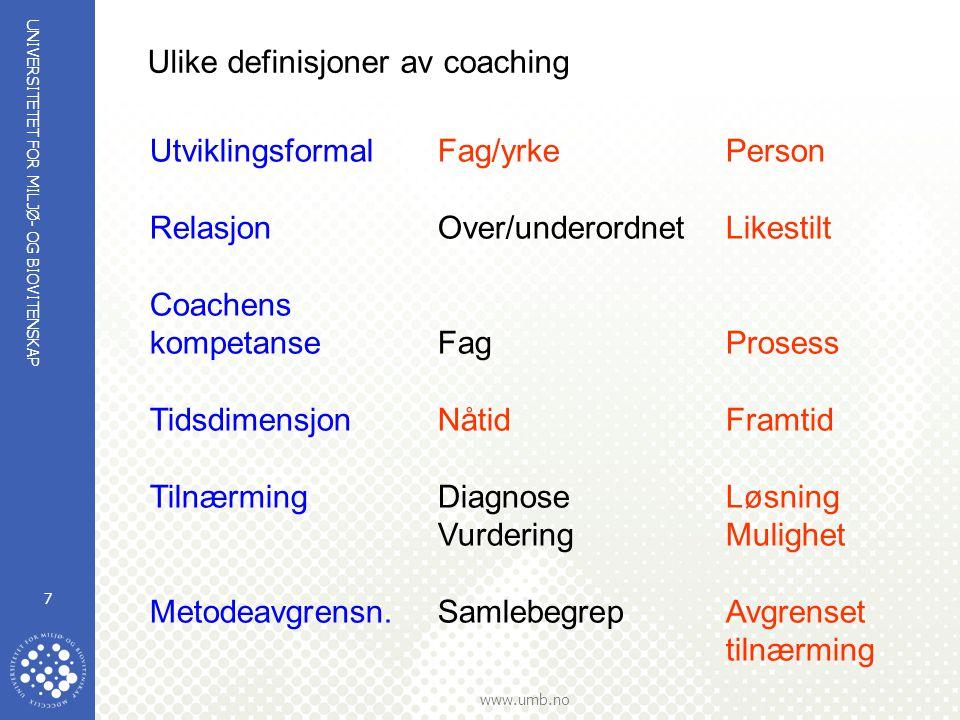 UNIVERSITETET FOR MILJØ- OG BIOVITENSKAP www.umb.no 7 UtviklingsformalFag/yrkePerson RelasjonOver/underordnetLikestilt Coachens kompetanseFagProsess TidsdimensjonNåtidFramtid TilnærmingDiagnoseLøsning VurderingMulighet Metodeavgrensn.SamlebegrepAvgrenset tilnærming Ulike definisjoner av coaching