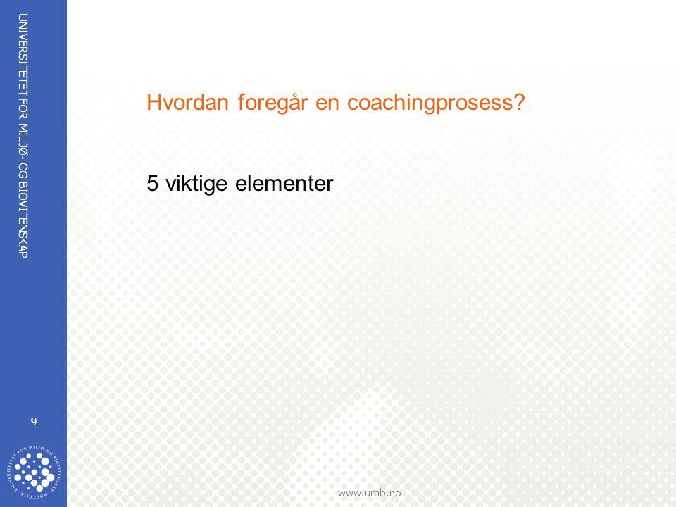 UNIVERSITETET FOR MILJØ- OG BIOVITENSKAP www.umb.no 9 Hvordan foregår en coachingprosess? 5 viktige elementer