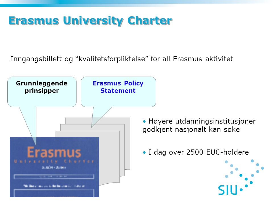 Erasmus University Charter Inngangsbillett og kvalitetsforpliktelse for all Erasmus-aktivitet Erasmus Policy Statement Grunnleggende prinsipper Høyere utdanningsinstitusjoner godkjent nasjonalt kan søke I dag over 2500 EUC-holdere