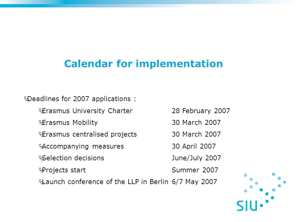 Calendar for implementation  Deadlines for 2007 applications :  Erasmus University Charter 28 February 2007  Erasmus Mobility30 March 2007  Erasmus centralised projects30 March 2007  Accompanying measures30 April 2007  Selection decisionsJune/July 2007  Projects startSummer 2007  Launch conference of the LLP in Berlin6/7 May 2007