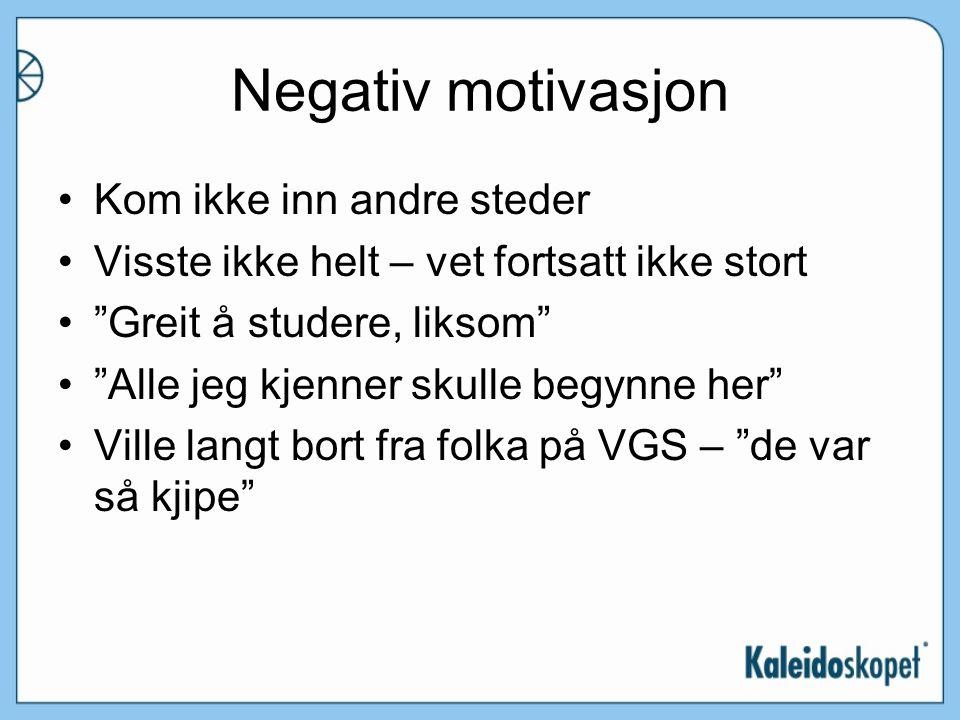 Negativ motivasjon Kom ikke inn andre steder Visste ikke helt – vet fortsatt ikke stort Greit å studere, liksom Alle jeg kjenner skulle begynne her Ville langt bort fra folka på VGS – de var så kjipe