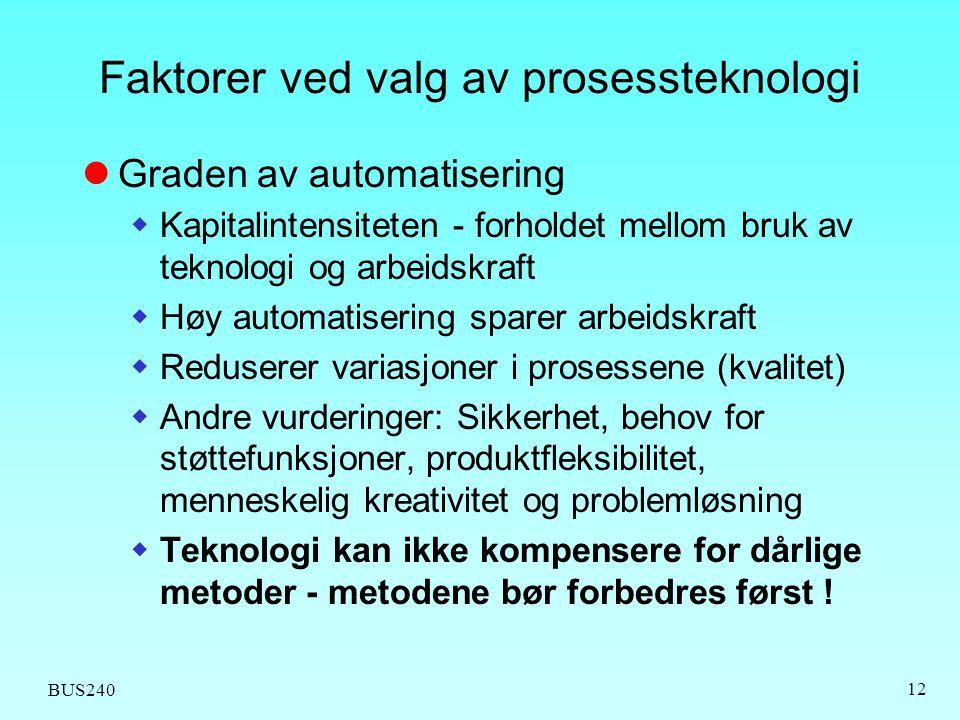 BUS240 12 Faktorer ved valg av prosessteknologi Graden av automatisering  Kapitalintensiteten - forholdet mellom bruk av teknologi og arbeidskraft 