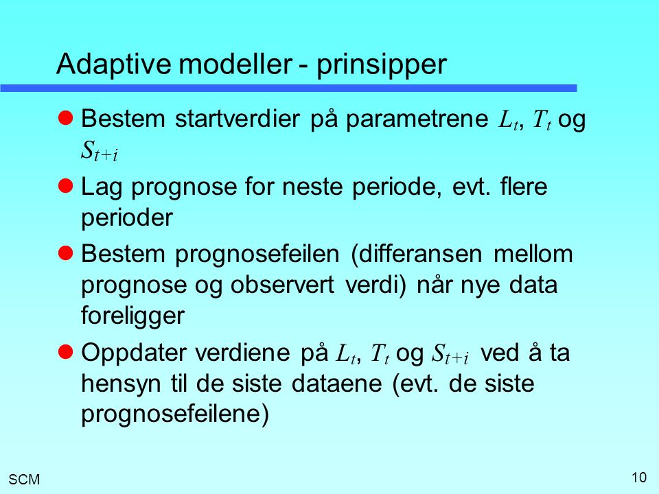 SCM 10 Adaptive modeller - prinsipper Bestem startverdier på parametrene L t, T t og S t+i Lag prognose for neste periode, evt. flere perioder Bestem