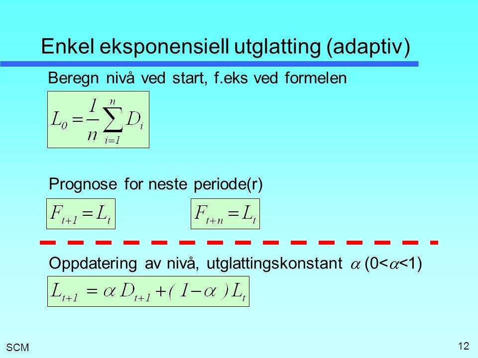SCM 12 Enkel eksponensiell utglatting (adaptiv) Beregn nivå ved start, f.eks ved formelen Prognose for neste periode(r) Oppdatering av nivå, utglattin