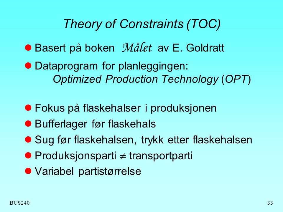 BUS24033 Theory of Constraints (TOC) Basert på boken Målet av E. Goldratt Dataprogram for planleggingen: Optimized Production Technology (OPT) Fokus p